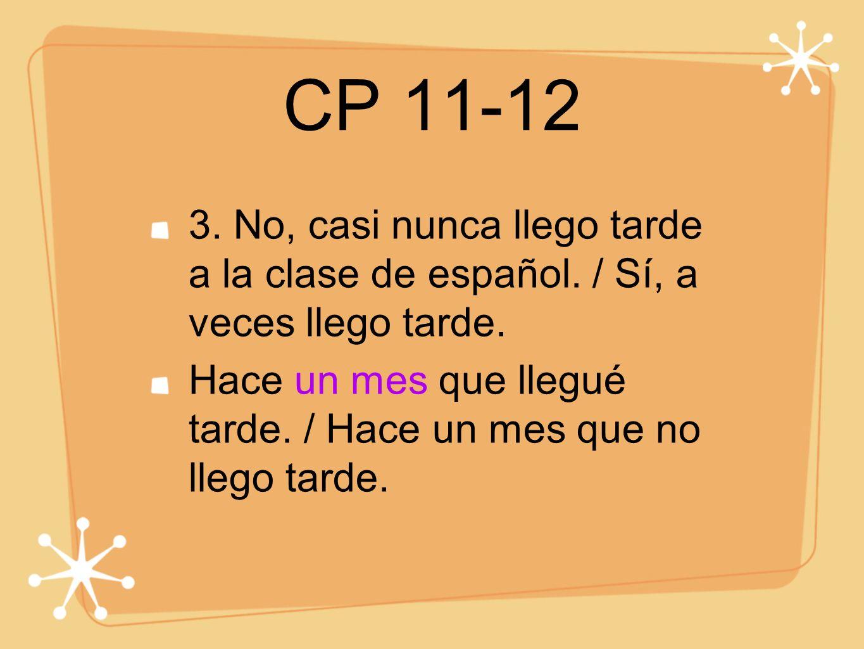 CP 11-12 3. No, casi nunca llego tarde a la clase de español. / Sí, a veces llego tarde.