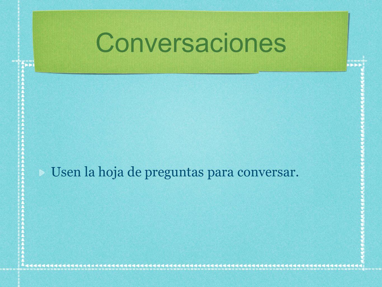 Conversaciones Usen la hoja de preguntas para conversar.