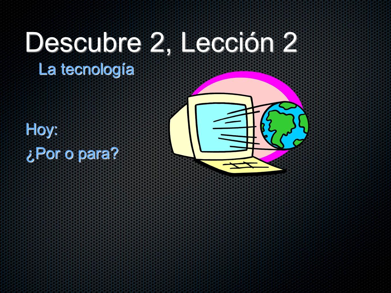 Descubre 2, Lección 2 La tecnología Hoy: ¿Por o para