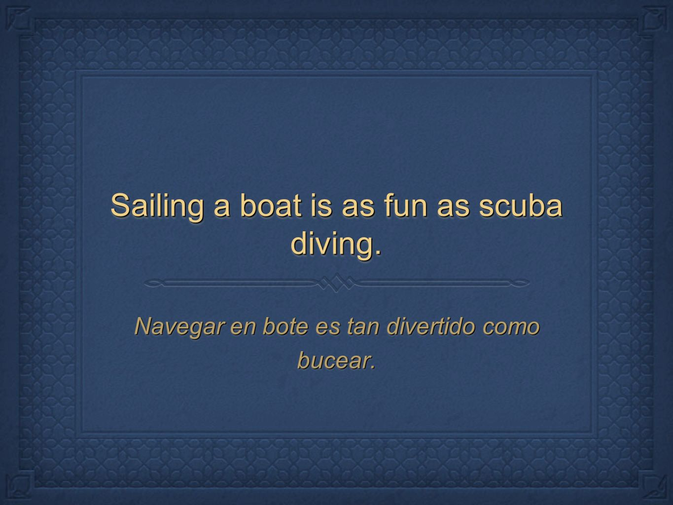 Sailing a boat is as fun as scuba diving.