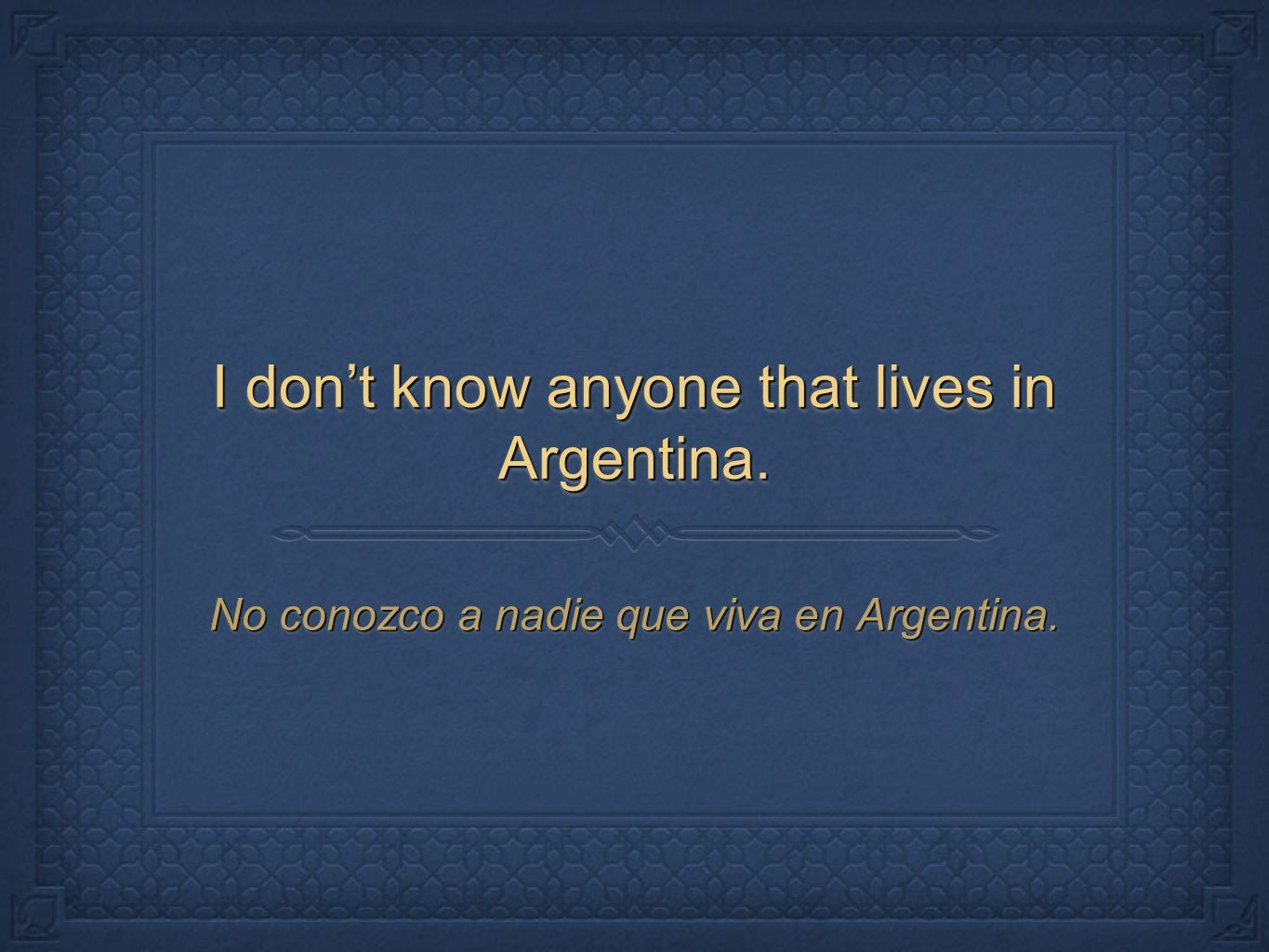 I don't know anyone that lives in Argentina.