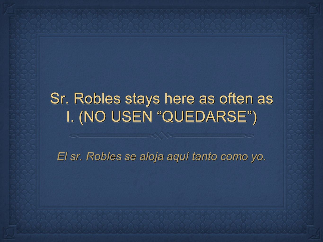 Sr. Robles stays here as often as I. (NO USEN QUEDARSE )