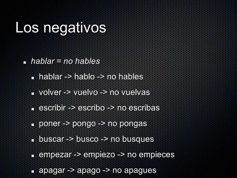 Los negativos hablar = no hables hablar -> hablo -> no hables