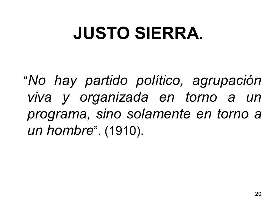 JUSTO SIERRA. No hay partido político, agrupación viva y organizada en torno a un programa, sino solamente en torno a un hombre . (1910).