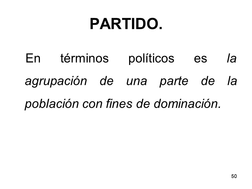PARTIDO. En términos políticos es la agrupación de una parte de la población con fines de dominación.