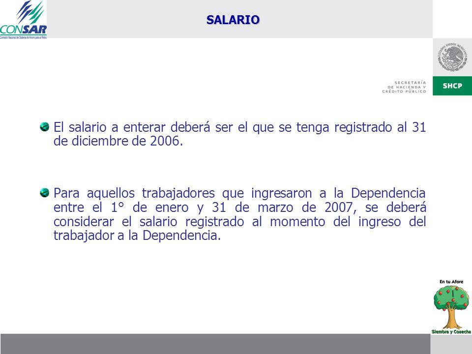 SALARIO El salario a enterar deberá ser el que se tenga registrado al 31 de diciembre de 2006.