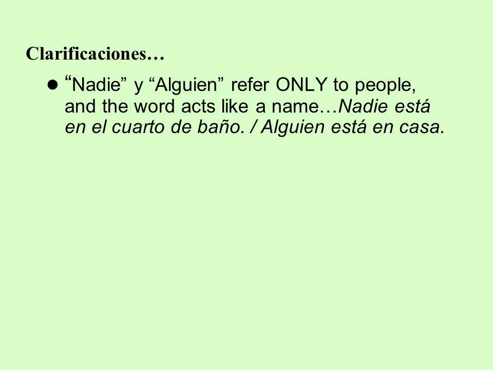 Clarificaciones… Nadie y Alguien refer ONLY to people, and the word acts like a name…Nadie está en el cuarto de baño.