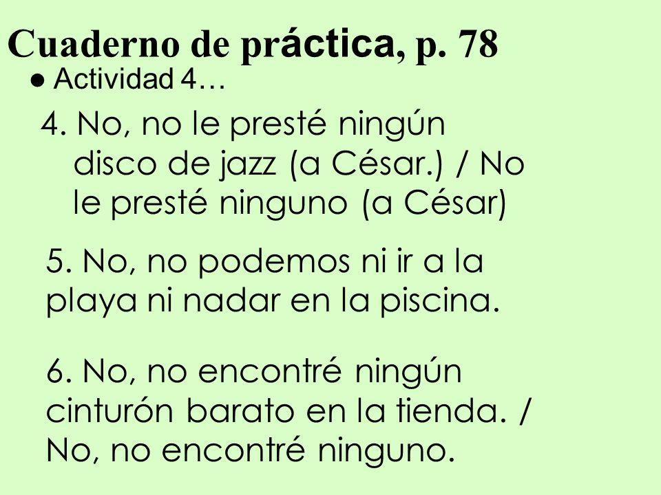 Cuaderno de práctica, p. 78 Actividad 4… 4. No, no le presté ningún disco de jazz (a César.) / No le presté ninguno (a César)