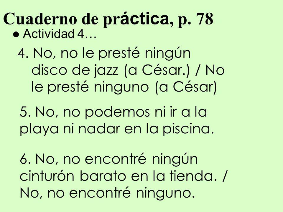 Cuaderno de práctica, p. 78Actividad 4… 4. No, no le presté ningún disco de jazz (a César.) / No le presté ninguno (a César)