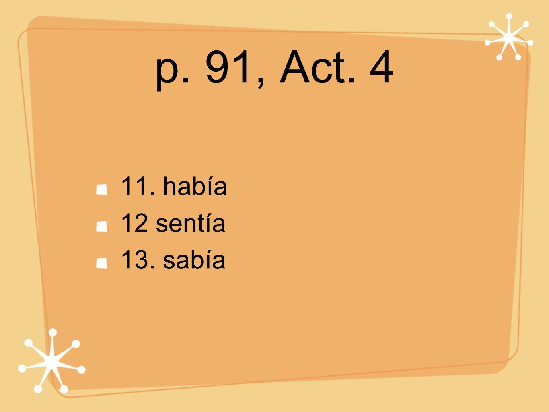p. 91, Act. 4 11. había 12 sentía 13. sabía