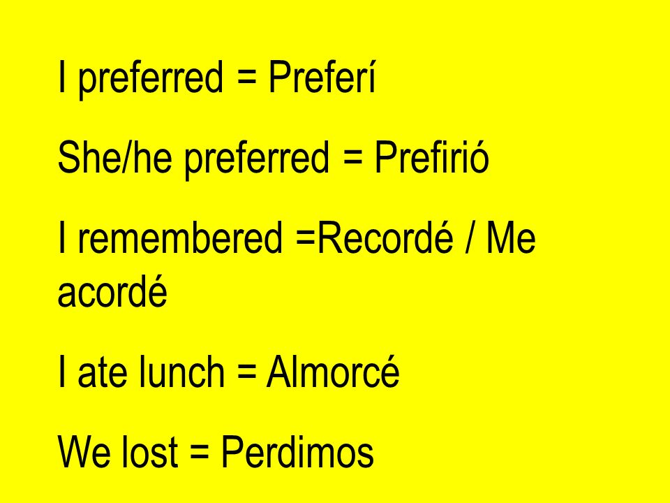 I preferred = Preferí She/he preferred = Prefirió. I remembered =Recordé / Me acordé. I ate lunch = Almorcé.