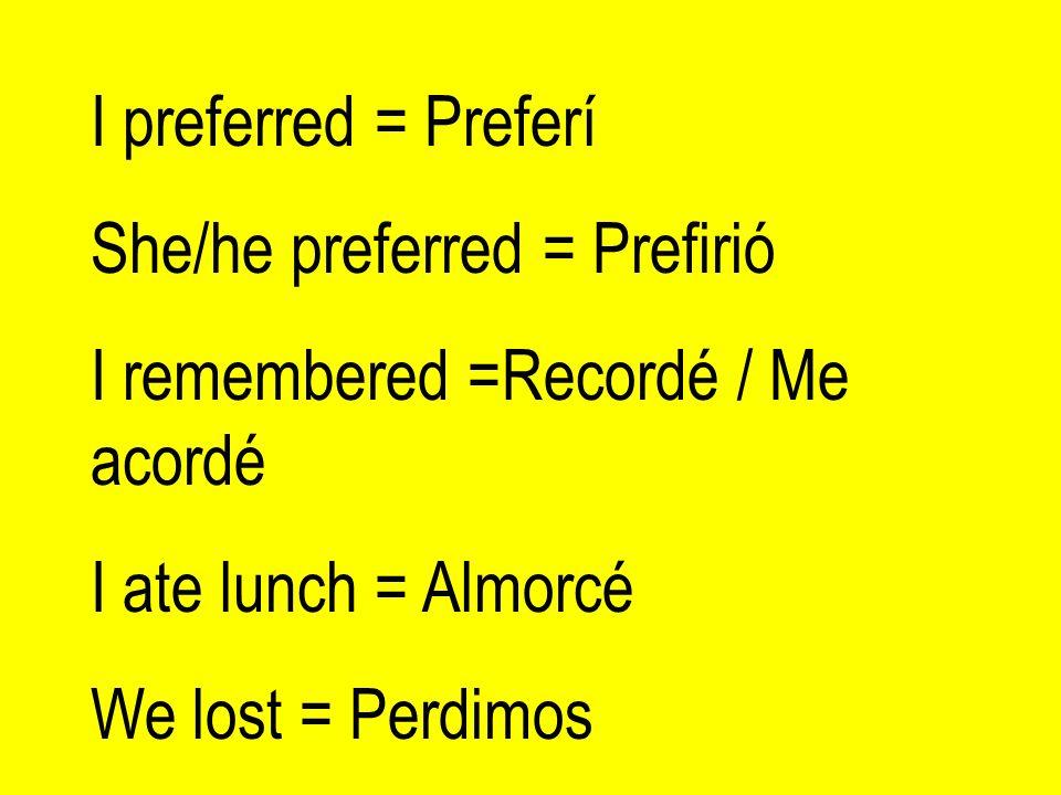 I preferred = PreferíShe/he preferred = Prefirió. I remembered =Recordé / Me acordé. I ate lunch = Almorcé.