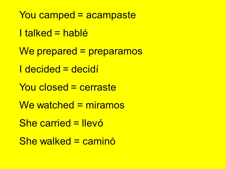 You camped = acampaste I talked = hablé. We prepared = preparamos. I decided = decidí. You closed = cerraste.