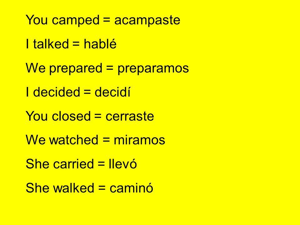 You camped = acampasteI talked = hablé. We prepared = preparamos. I decided = decidí. You closed = cerraste.