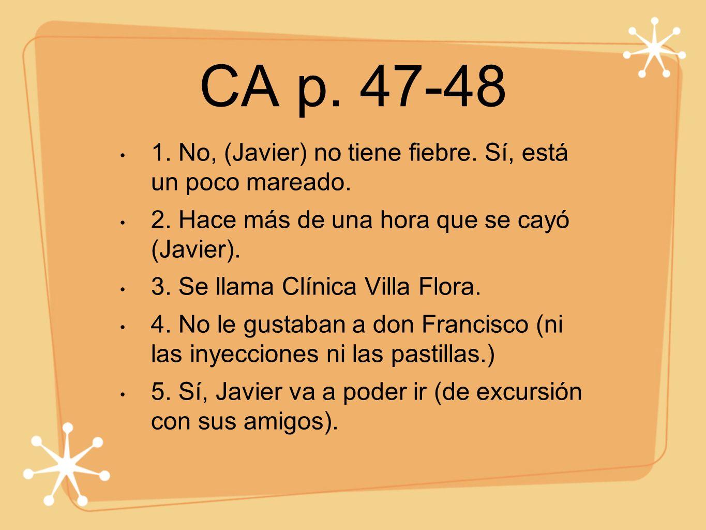 CA p. 47-48 1. No, (Javier) no tiene fiebre. Sí, está un poco mareado.