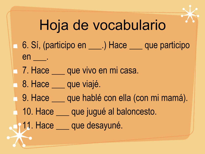 Hoja de vocabulario 6. Sí, (participo en ___.) Hace ___ que participo en ___. 7. Hace ___ que vivo en mi casa.