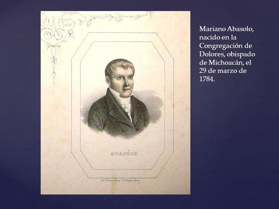 Mariano Abasolo, nacido en la Congregación de Dolores, obispado de Michoacán, el 29 de marzo de 1784.