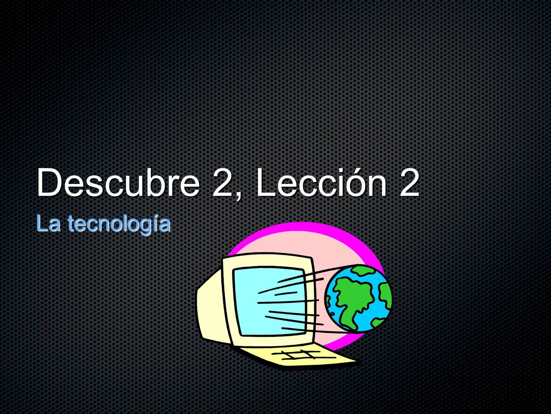 Descubre 2, Lección 2 La tecnología