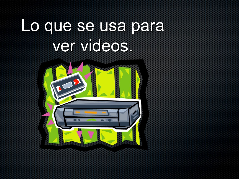 Lo que se usa para ver videos.