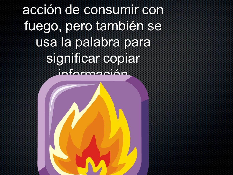 acción de consumir con fuego, pero también se usa la palabra para significar copiar información