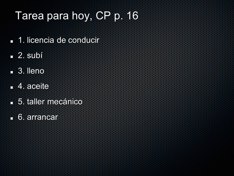 Tarea para hoy, CP p. 16 1. licencia de conducir 2. subí 3. lleno