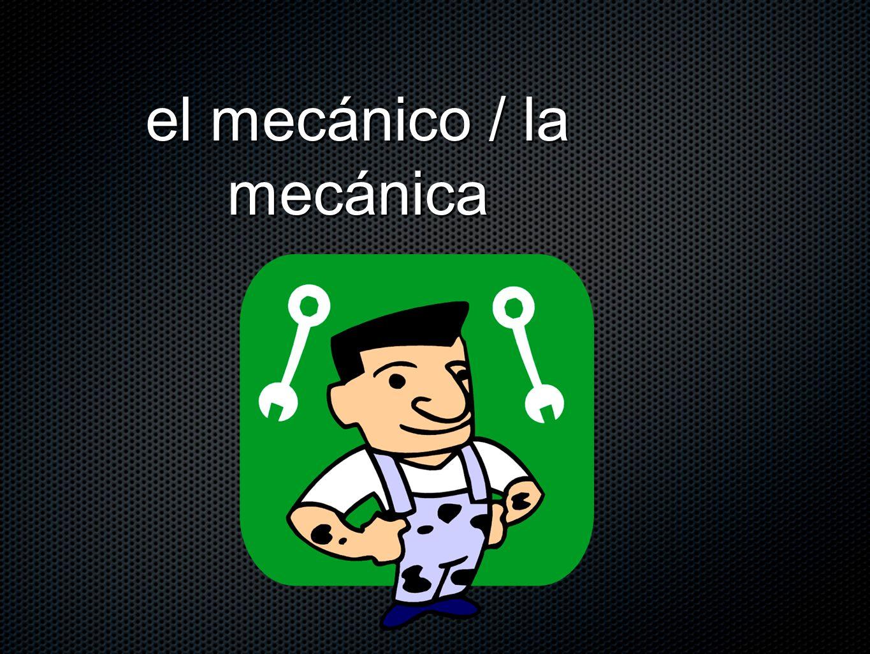 el mecánico / la mecánica