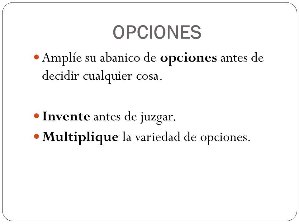 OPCIONES Amplíe su abanico de opciones antes de decidir cualquier cosa.