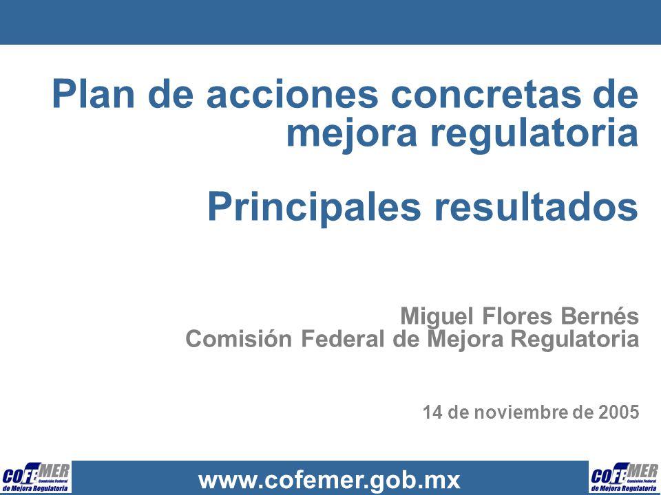 Plan de acciones concretas de mejora regulatoria Principales resultados Miguel Flores Bernés Comisión Federal de Mejora Regulatoria 14 de noviembre de 2005