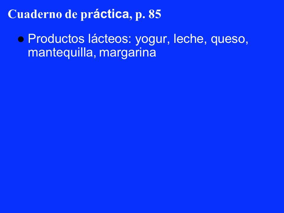 Cuaderno de práctica, p. 85 Productos lácteos: yogur, leche, queso, mantequilla, margarina