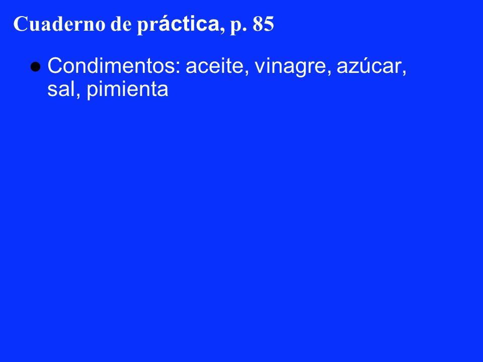 Cuaderno de práctica, p. 85 Condimentos: aceite, vinagre, azúcar, sal, pimienta