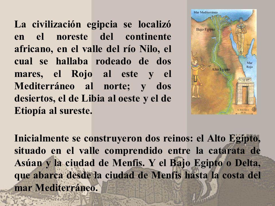 La civilización egipcia se localizó en el noreste del continente africano, en el valle del río Nilo, el cual se hallaba rodeado de dos mares, el Rojo al este y el Mediterráneo al norte; y dos desiertos, el de Libia al oeste y el de Etiopía al sureste.