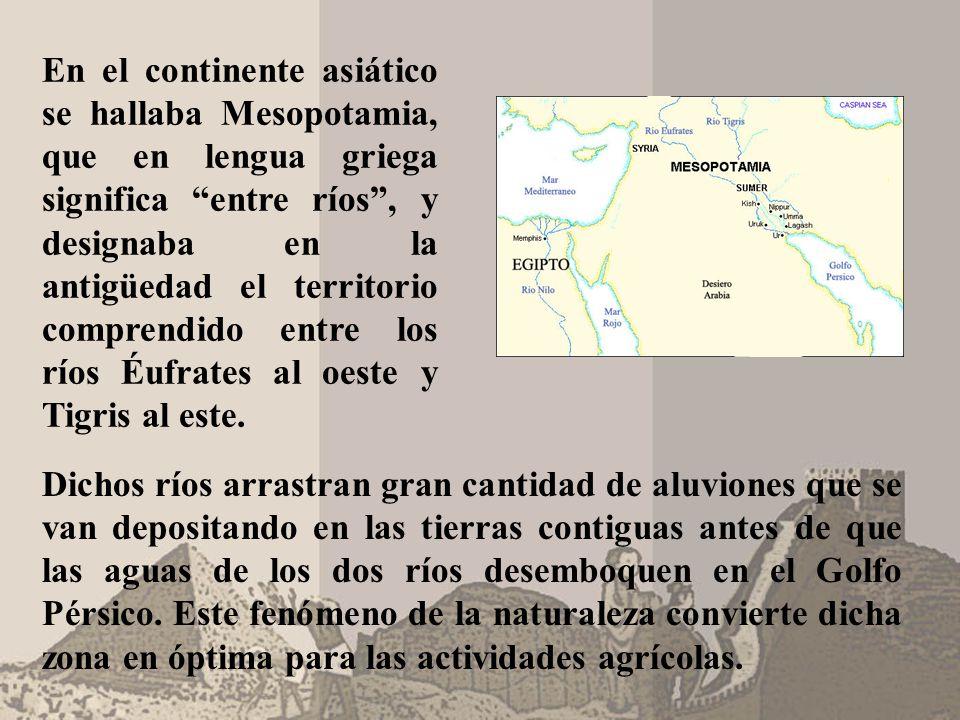 En el continente asiático se hallaba Mesopotamia, que en lengua griega significa entre ríos , y designaba en la antigüedad el territorio comprendido entre los ríos Éufrates al oeste y Tigris al este.