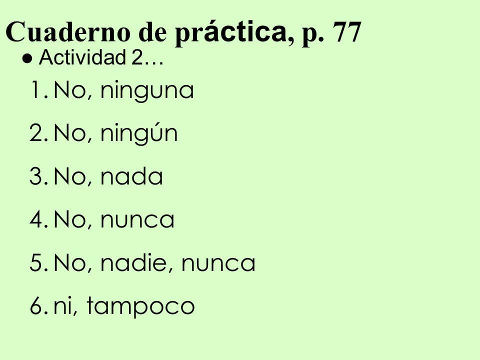 Cuaderno de práctica, p. 77 No, ninguna No, ningún No, nada No, nunca