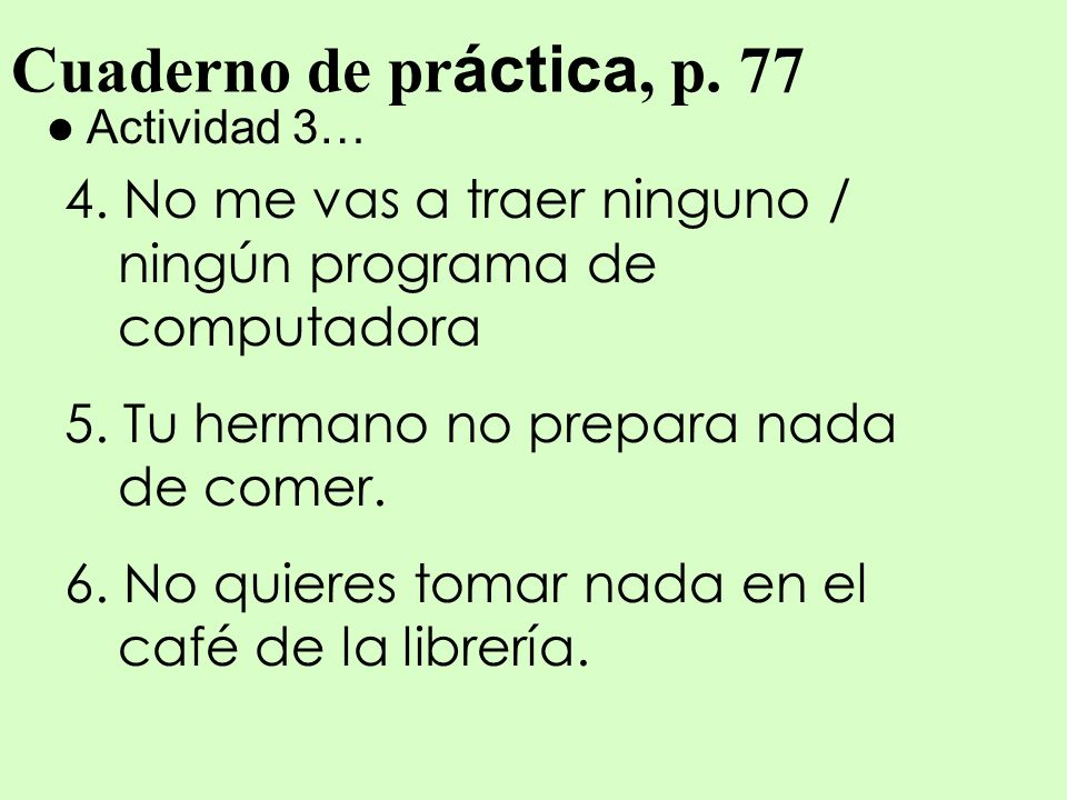 Cuaderno de práctica, p. 77 Actividad 3… 4. No me vas a traer ninguno / ningún programa de computadora.