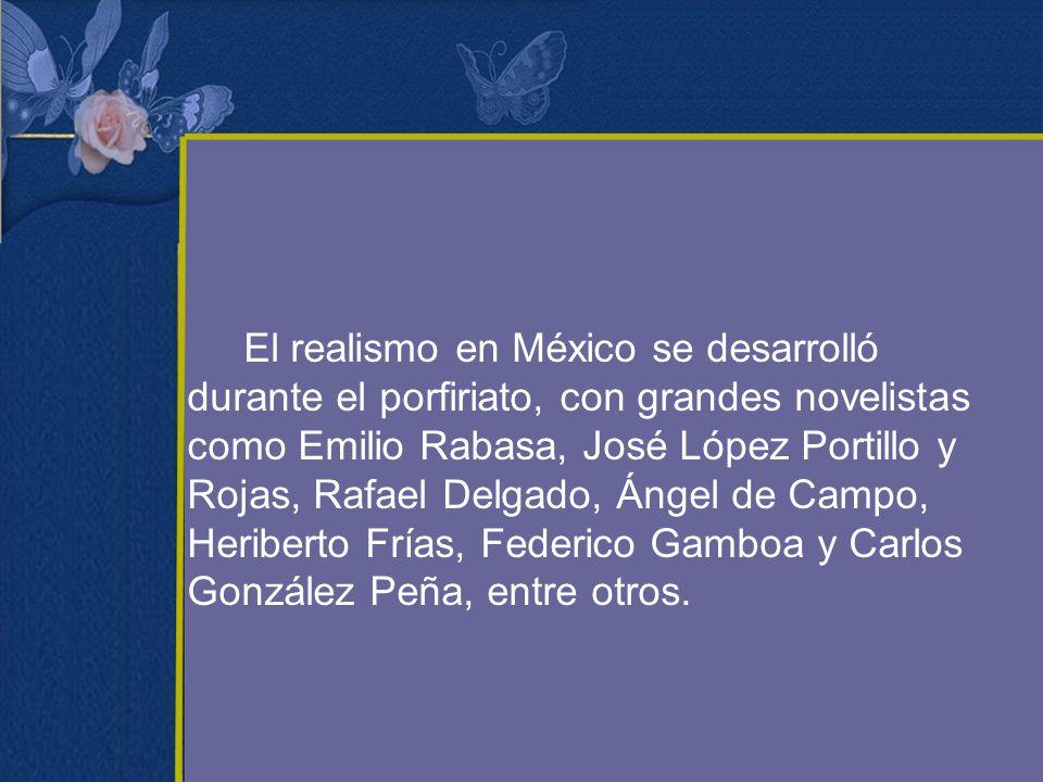 El realismo en México se desarrolló durante el porfiriato, con grandes novelistas como Emilio Rabasa, José López Portillo y Rojas, Rafael Delgado, Ángel de Campo, Heriberto Frías, Federico Gamboa y Carlos González Peña, entre otros.