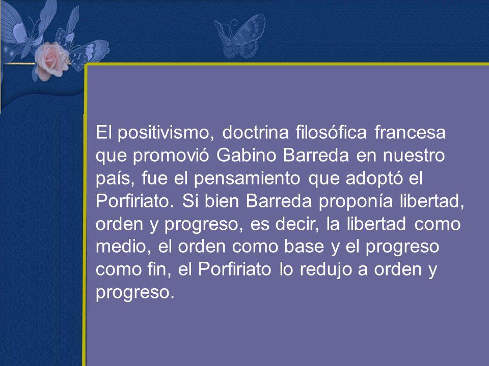 El positivismo, doctrina filosófica francesa que promovió Gabino Barreda en nuestro país, fue el pensamiento que adoptó el Porfiriato.