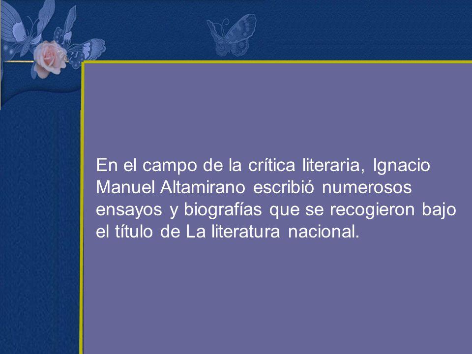 En el campo de la crítica literaria, Ignacio Manuel Altamirano escribió numerosos ensayos y biografías que se recogieron bajo el título de La literatura nacional.