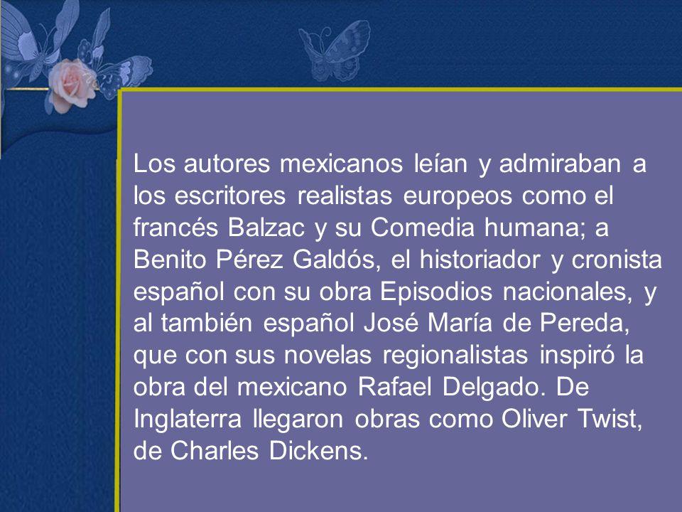 Los autores mexicanos leían y admiraban a los escritores realistas europeos como el francés Balzac y su Comedia humana; a Benito Pérez Galdós, el historiador y cronista español con su obra Episodios nacionales, y al también español José María de Pereda, que con sus novelas regionalistas inspiró la obra del mexicano Rafael Delgado.