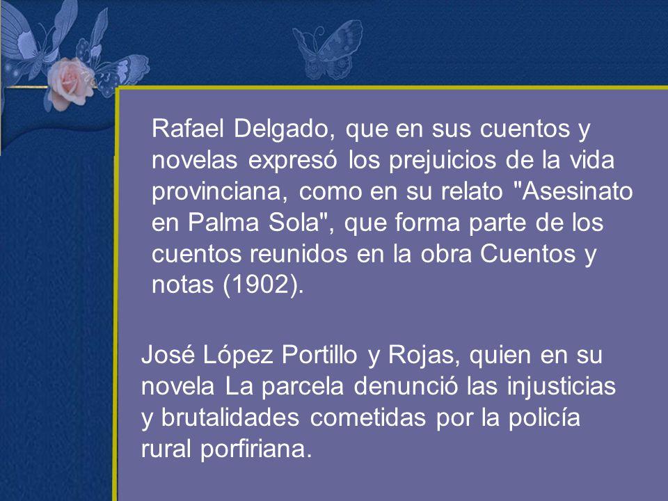 Rafael Delgado, que en sus cuentos y novelas expresó los prejuicios de la vida provinciana, como en su relato Asesinato en Palma Sola , que forma parte de los cuentos reunidos en la obra Cuentos y notas (1902).