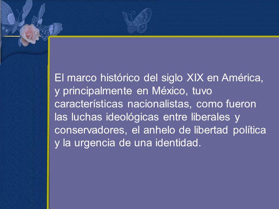 El marco histórico del siglo XIX en América, y principalmente en México, tuvo características nacionalistas, como fueron las luchas ideológicas entre liberales y conservadores, el anhelo de libertad política y la urgencia de una identidad.