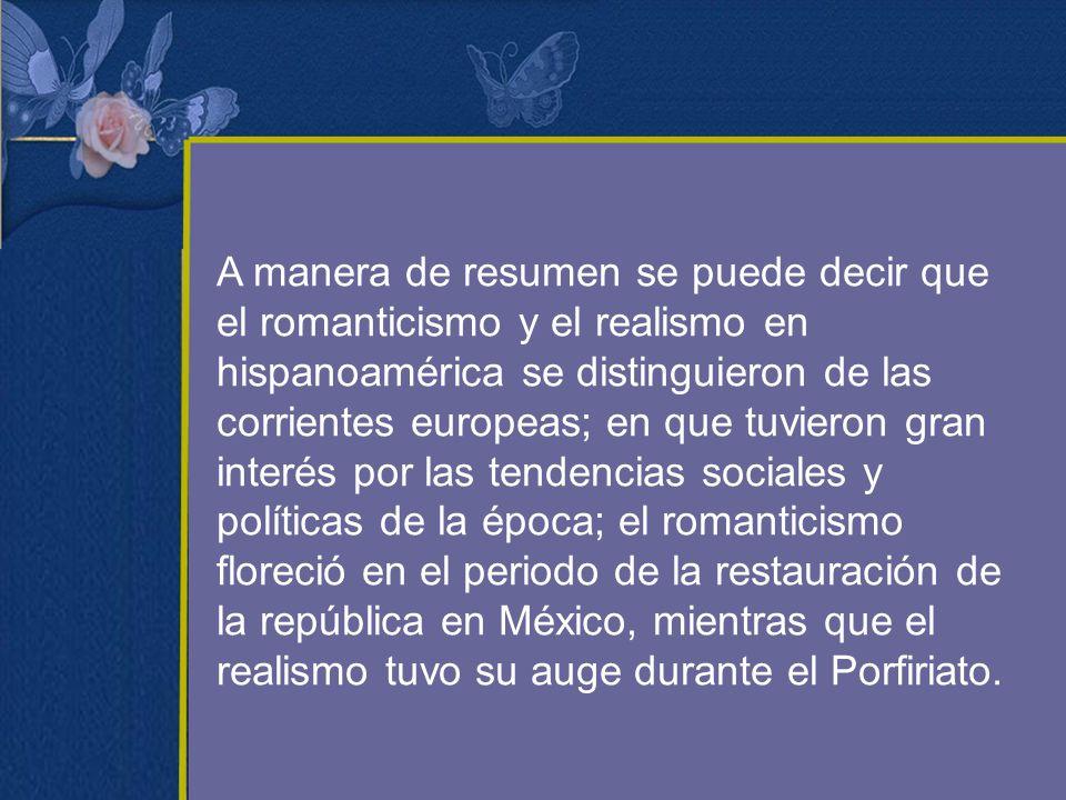 A manera de resumen se puede decir que el romanticismo y el realismo en hispanoamérica se distinguieron de las corrientes europeas; en que tuvieron gran interés por las tendencias sociales y políticas de la época; el romanticismo floreció en el periodo de la restauración de la república en México, mientras que el realismo tuvo su auge durante el Porfiriato.