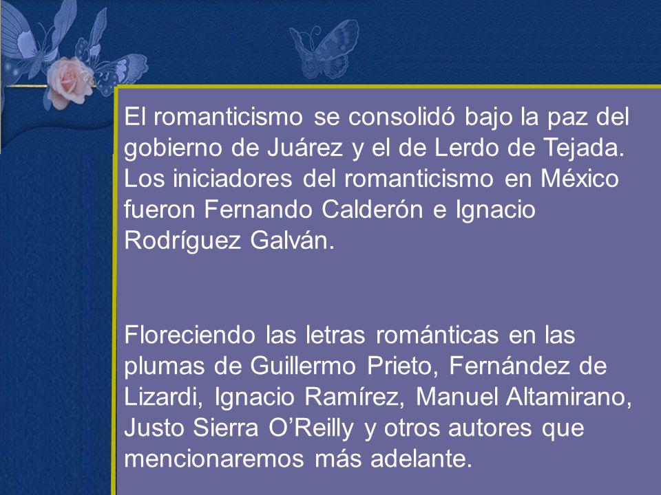 El romanticismo se consolidó bajo la paz del gobierno de Juárez y el de Lerdo de Tejada. Los iniciadores del romanticismo en México fueron Fernando Calderón e Ignacio Rodríguez Galván.