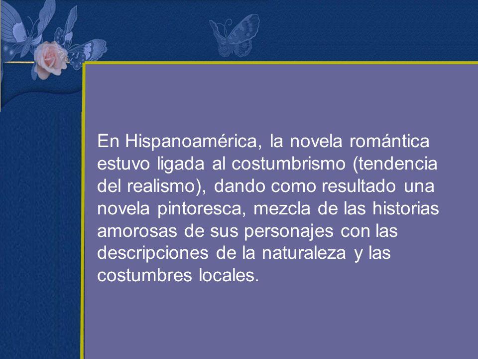 En Hispanoamérica, la novela romántica estuvo ligada al costumbrismo (tendencia del realismo), dando como resultado una novela pintoresca, mezcla de las historias amorosas de sus personajes con las descripciones de la naturaleza y las costumbres locales.