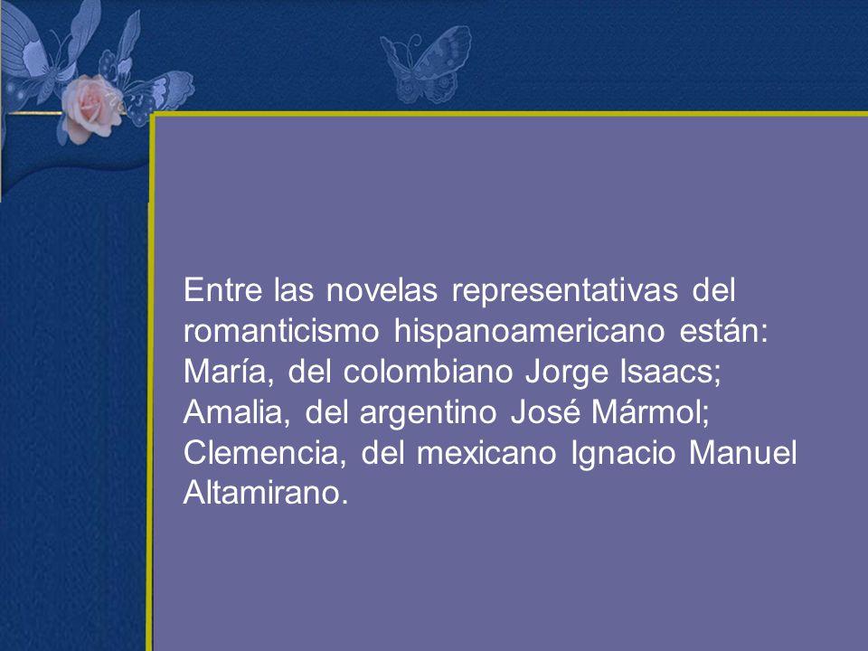 Entre las novelas representativas del romanticismo hispanoamericano están: María, del colombiano Jorge Isaacs; Amalia, del argentino José Mármol; Clemencia, del mexicano Ignacio Manuel Altamirano.