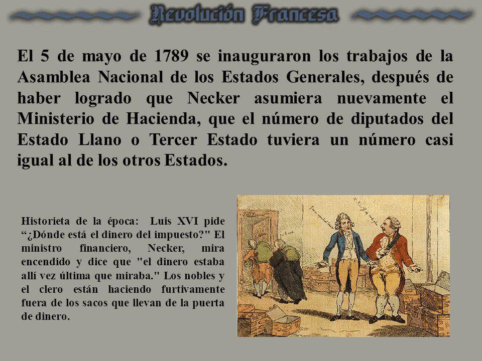 El 5 de mayo de 1789 se inauguraron los trabajos de la Asamblea Nacional de los Estados Generales, después de haber logrado que Necker asumiera nuevamente el Ministerio de Hacienda, que el número de diputados del Estado Llano o Tercer Estado tuviera un número casi igual al de los otros Estados.