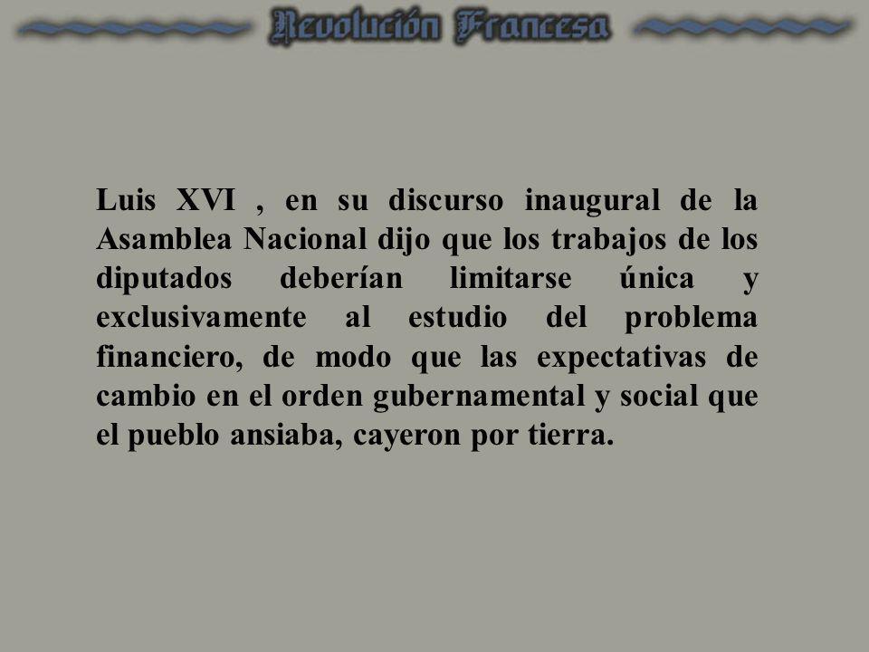 Luis XVI , en su discurso inaugural de la Asamblea Nacional dijo que los trabajos de los diputados deberían limitarse única y exclusivamente al estudio del problema financiero, de modo que las expectativas de cambio en el orden gubernamental y social que el pueblo ansiaba, cayeron por tierra.