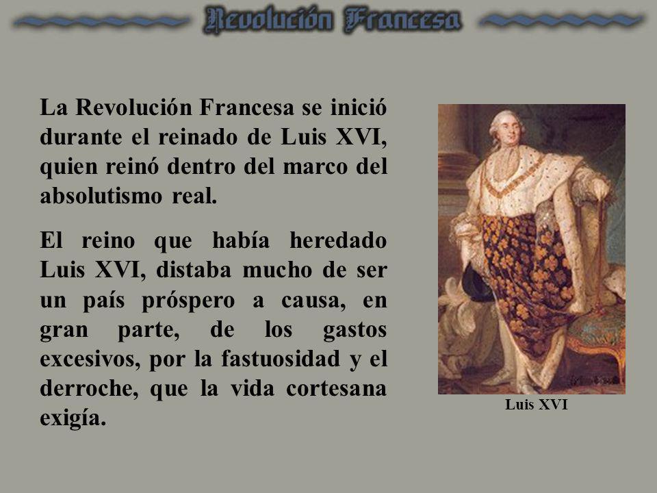 La Revolución Francesa se inició durante el reinado de Luis XVI, quien reinó dentro del marco del absolutismo real.