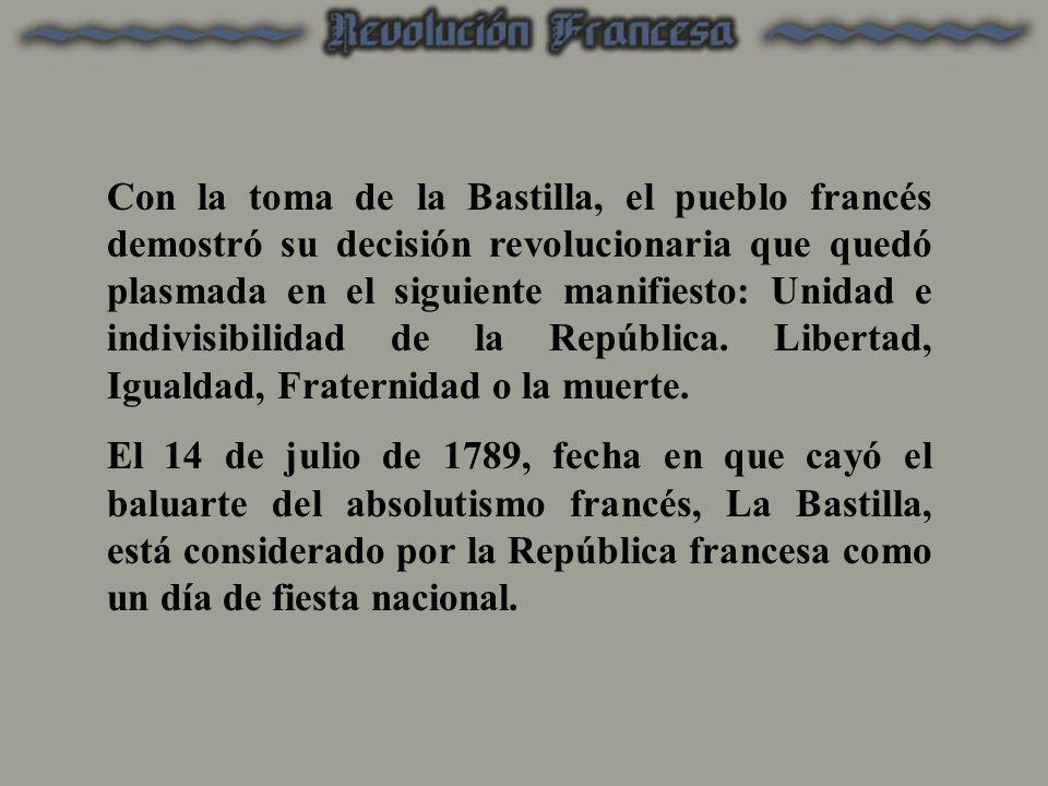 Con la toma de la Bastilla, el pueblo francés demostró su decisión revolucionaria que quedó plasmada en el siguiente manifiesto: Unidad e indivisibilidad de la República. Libertad, Igualdad, Fraternidad o la muerte.