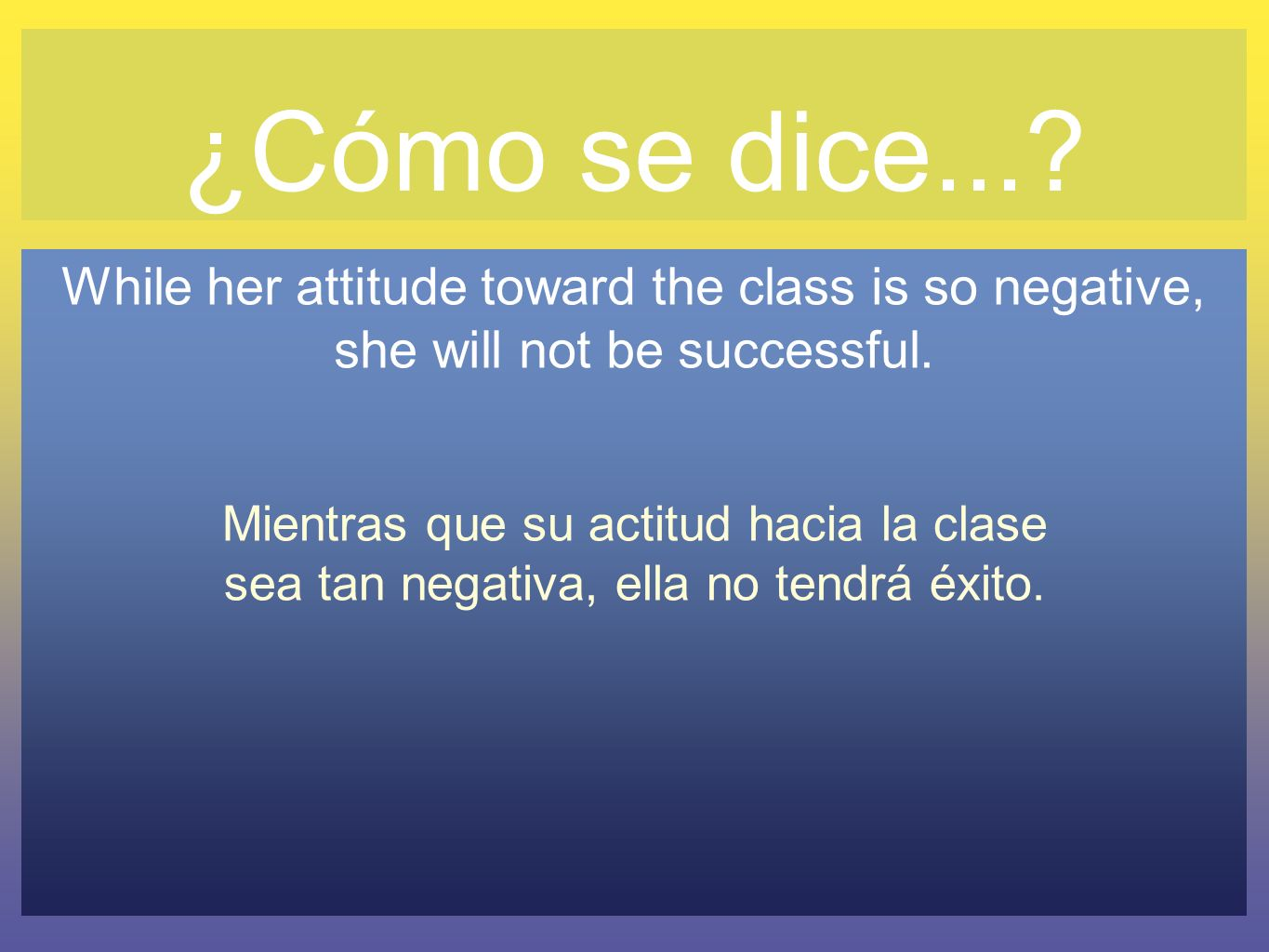 ¿Cómo se dice... While her attitude toward the class is so negative, she will not be successful.