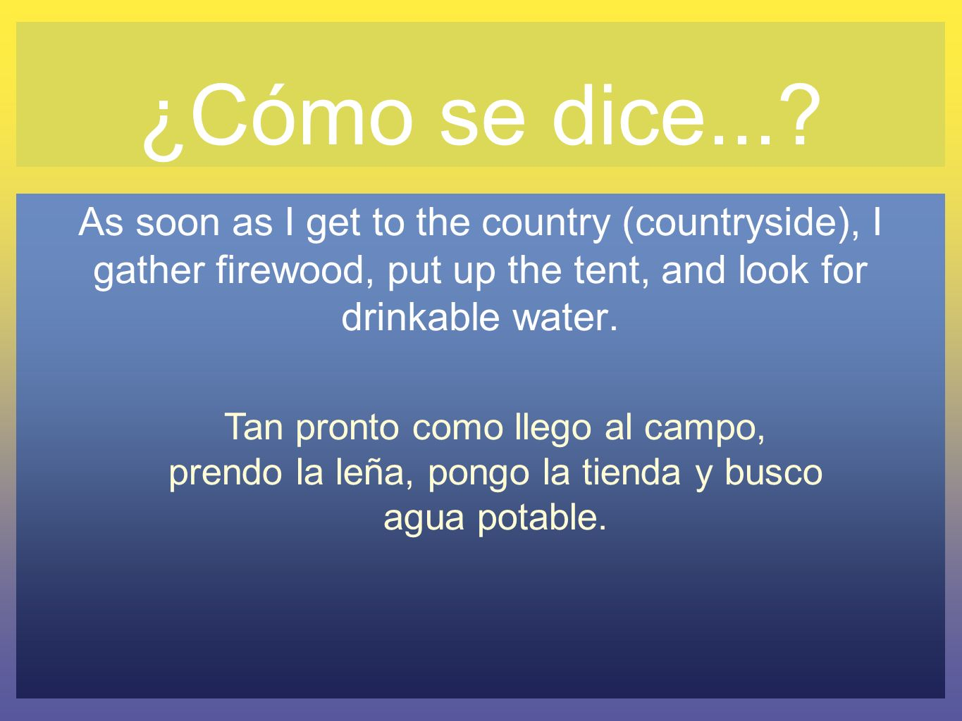 ¿Cómo se dice... As soon as I get to the country (countryside), I gather firewood, put up the tent, and look for drinkable water.